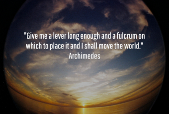 """""""Giev me a lever long enough and a fulcrum on which to place it and I shall move the world."""" Archimedes"""