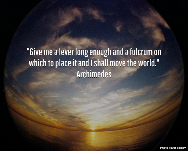 """Giev me a lever long enough and a fulcrum on which to place it and I shall move the world."" Archimedes"