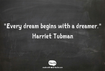 """""""Every dream begins with a dreamer"""" Harriet Tubman"""