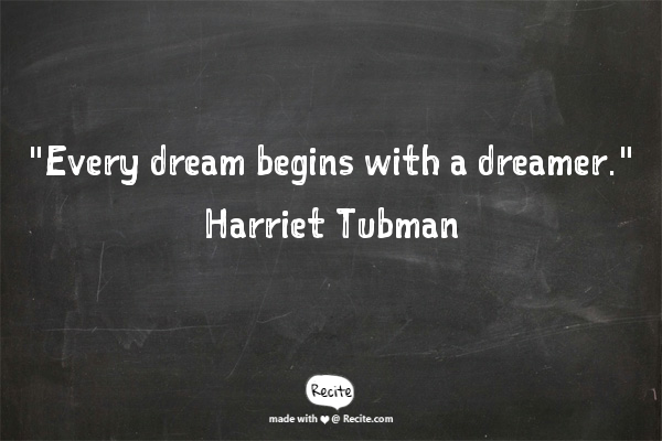 """Every dream begins with a dreamer"" Harriet Tubman"