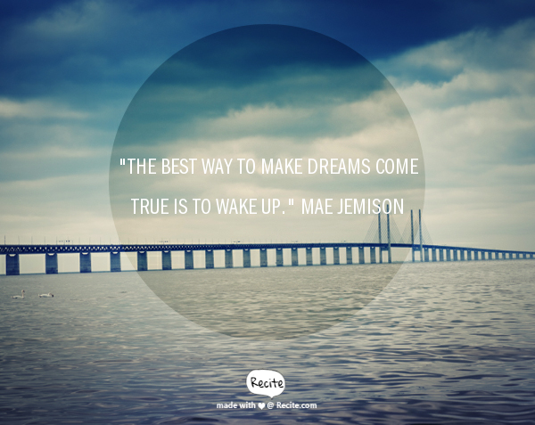 """The best way to make dreams come true is to wake up."" Mae Jemison"