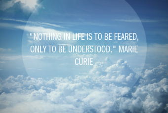 """""""Nothing in life is to be feared, only to be understood."""" Marie Curie"""