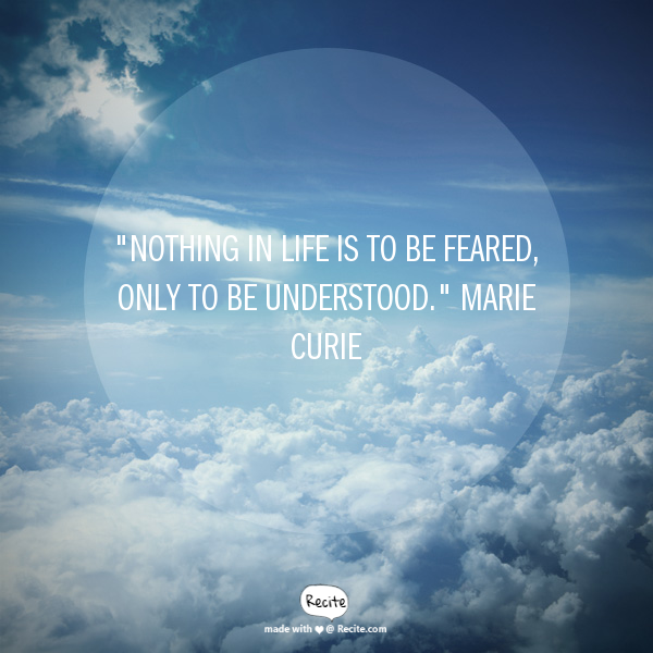 """Nothing in life is to be feared, only to be understood."" Marie Curie"