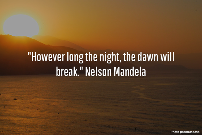 """However long the night, the dawn will break."" Nelson Mandela"