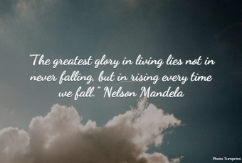 """""""The greatest glory in living lies not in never falling, but in rising every time we fall."""" Nelson Mandela"""