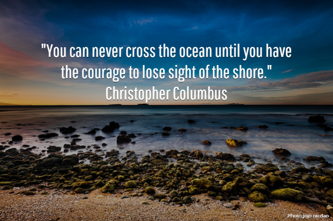 """""""You can never cross the ocean until you have the courage to lose sight of the shore."""" Christopher Columbus"""