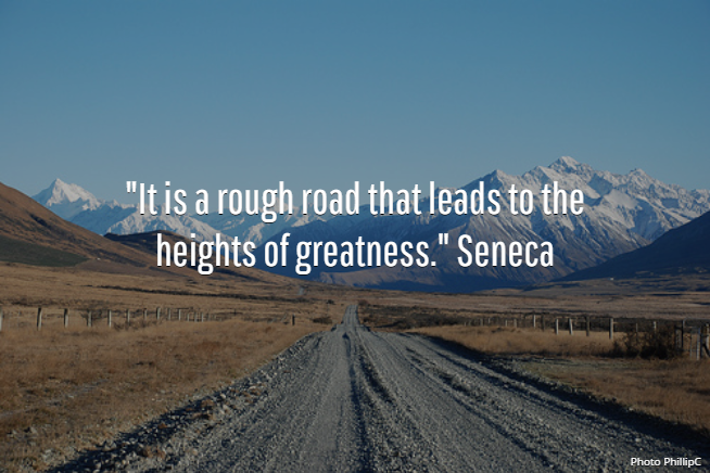 """""""It is a rough road that leads to the heights of greatness."""" Seneca"""