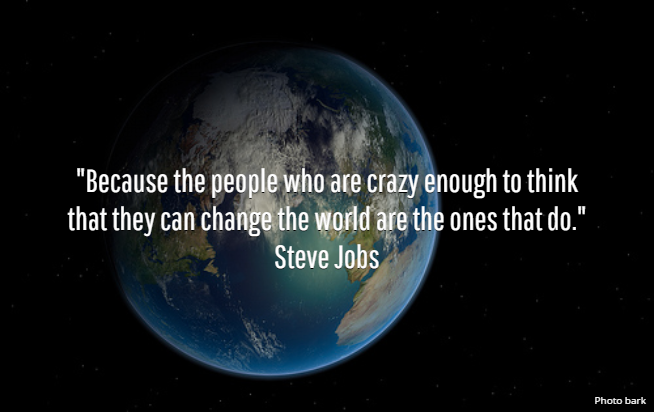 """Because the people who are crazy enough to think that they can change the world are the ones that do."" Steve Jobs"