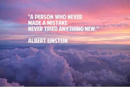 """A person who never made a mistake never tried anything new."" Albert Einstein"