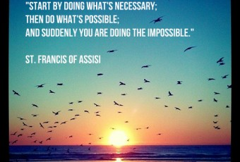 """""""Start by doing what's necessary; then do what is possible; and suddenly you are doing the impossible."""" St Francis of Assisi"""