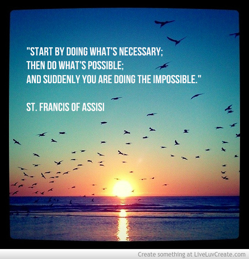 """Start by doing what's necessary; then do what is possible; and suddenly you are doing the impossible."" St Francis of Assisi"